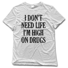 CHI Man t shirt I dont need life I am high on drugs Printed funny 100% Cotton shirt for Men fashion New Style 2017 clothing
