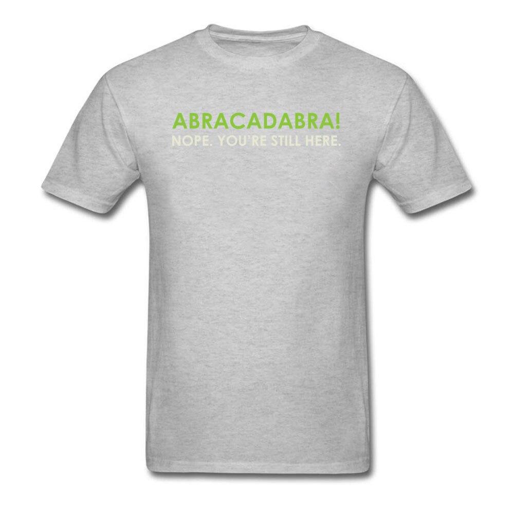 Abracadabra Nope. Youre Still Here Short Sleeve T Shirt Round Neck Pure Cotton Men Top T-shirts Printed On Tops Shirts 2018 New Abracadabra Nope. Youre Still Here grey