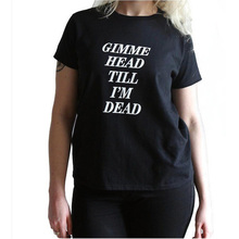 Gimme Head Till I'M Dead T shirt Street Punk Rock N Roll Girl Graphic Tees Women Harajuku Funny T shirt Femme