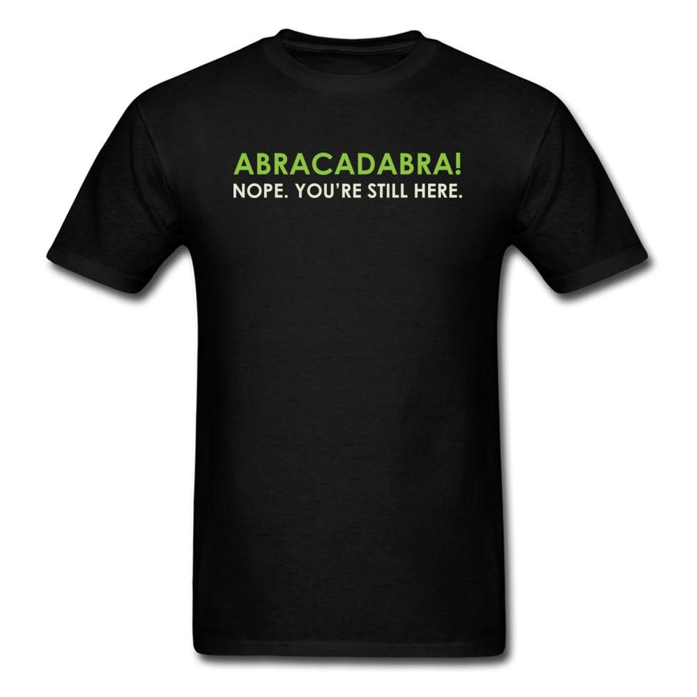 Abracadabra Nope. Youre Still Here Short Sleeve T Shirt Round Neck Pure Cotton Men Top T-shirts Printed On Tops Shirts 2018 New Abracadabra Nope. Youre Still Here black