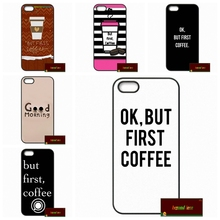 OK But First Coffee Phone Cover case for iphone 4 4s 5 5s 5c 6 6s plus samsung galaxy S3 S4 mini S5 S6 Note 2 3 4 DE0838(China)