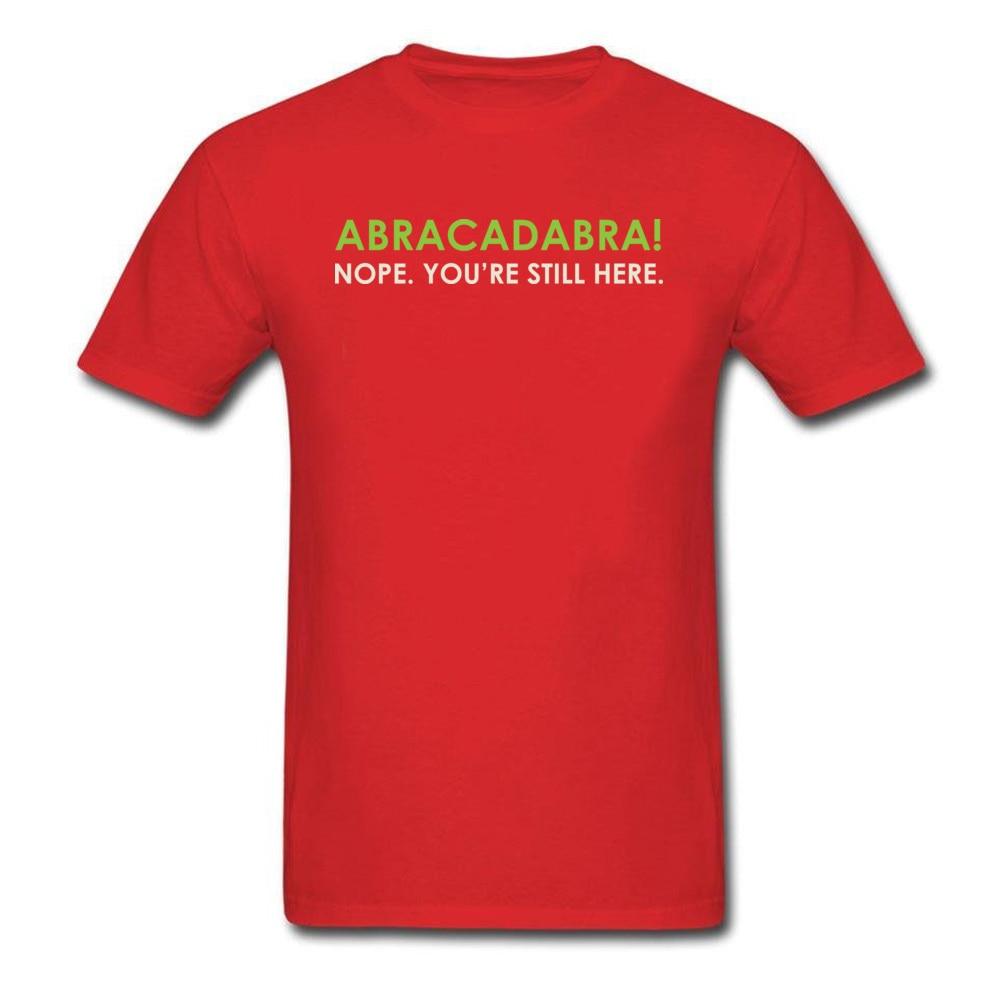 Abracadabra Nope. Youre Still Here Short Sleeve T Shirt Round Neck Pure Cotton Men Top T-shirts Printed On Tops Shirts 2018 New Abracadabra Nope. Youre Still Here red