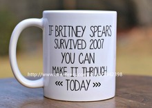 If Britney Spears Survived 2007 You Can Make it Through Today coffee mugs printed  mug