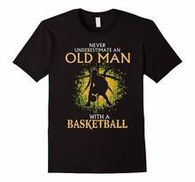 2017 Newest Funny  New Style O-Neck Short Sleeve Never Underestimate An Old Man With A Basketballer Tee Shirt For Men