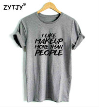 2109d94299a I like makeup more than people Print Women tshirt Casual Cotton Hipster  Funny t shirt For