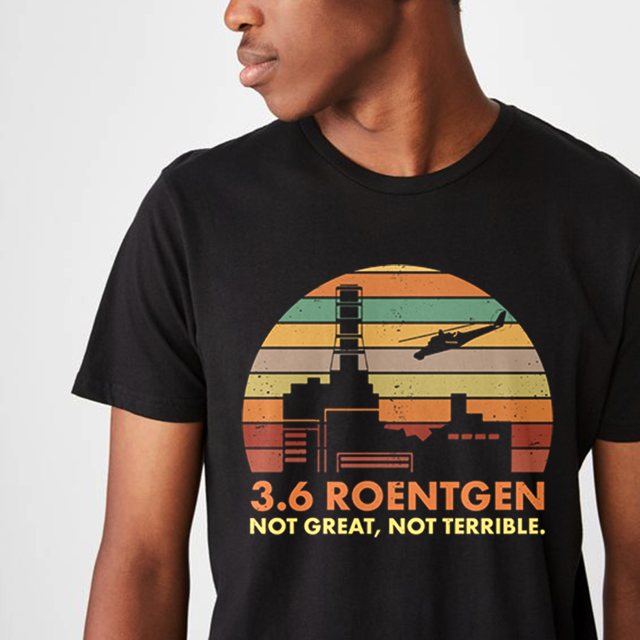 Fashion Chernobyl 3.6 Roentgen Not Great Not Terrible T shirt Graphic Print Nuclear Power Station Disaster Radiation T-shirt