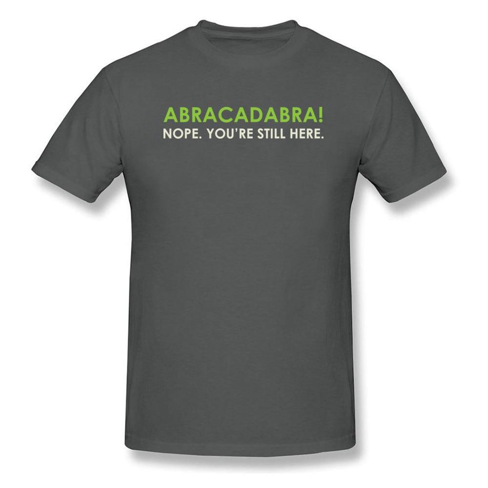 Abracadabra Nope. Youre Still Here Short Sleeve T Shirt Round Neck Pure Cotton Men Top T-shirts Printed On Tops Shirts 2018 New Abracadabra Nope. Youre Still Here carbon
