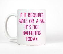 If It Requires Pants Or A Bra It's Not Happening Today Mug coffee mugs ceramic Tea mugen home decal kitchen friend gifts