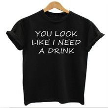 """YOU LOOK LIKE I NEED A DRINK "" Women&Mens Funny Letter T Shirt Rude Joke Short Sleeve Graphic Tees Tshirt 2016 Summer T-Shirt"