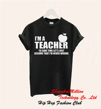 Unisex I'm A Teacher Lets Save A Time And Assume I'm Never Wrong T Shirt Best Gift 100% Cotton Tee