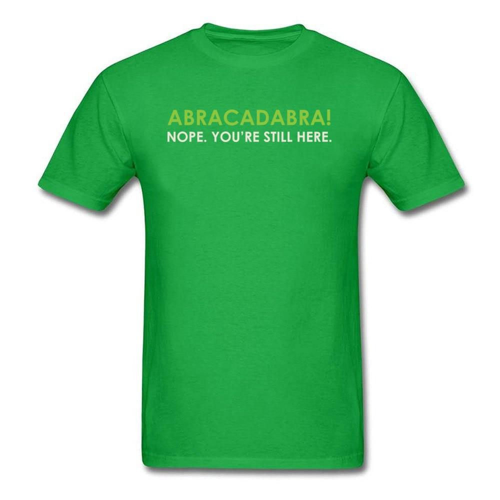Abracadabra Nope. Youre Still Here Short Sleeve T Shirt Round Neck Pure Cotton Men Top T-shirts Printed On Tops Shirts 2018 New Abracadabra Nope. Youre Still Here green