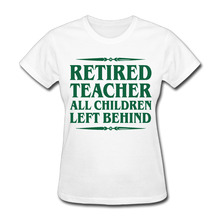 2017 Retired Teacher All Children Left Behind Printing T shirts Women  Fashion Humorous Custom Fitness Hip Hop
