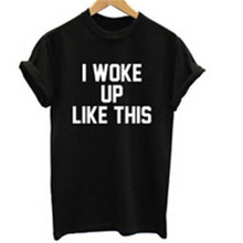 I woke Up Like This T-Shirt Women letter print Tshirt Beyonce Short Sleeve T Shirt Femme Cotton Casual Brand funny Tee T-F10157