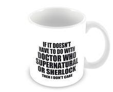 If It Doesn't Have to Do with Doctor Who Supernatural or Sherlock Then I Don't Care mug Coffee Mug Tea mugen home decal beer