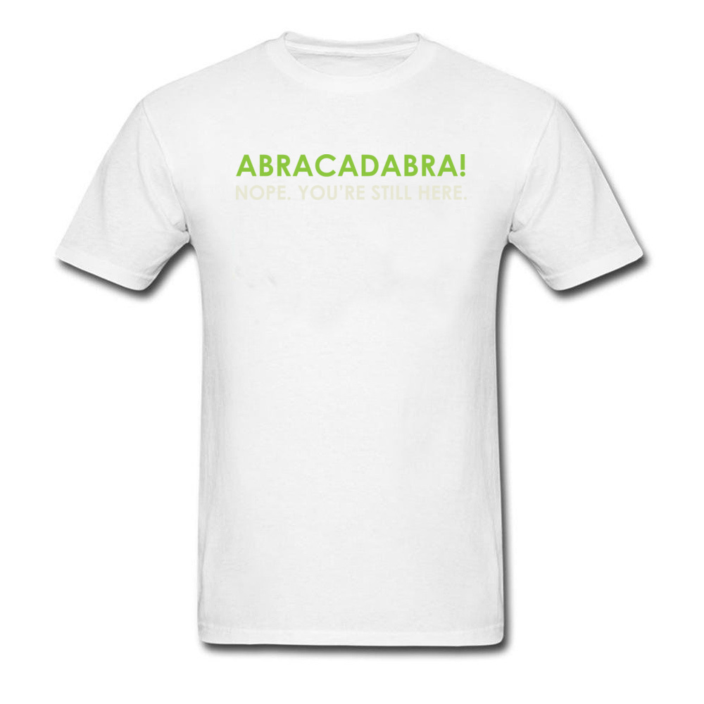 Abracadabra Nope. Youre Still Here Short Sleeve T Shirt Round Neck Pure Cotton Men Top T-shirts Printed On Tops Shirts 2018 New Abracadabra Nope. Youre Still Here white