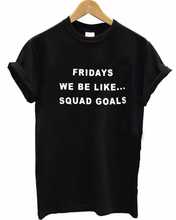 FRIDAYS WE BE LIKE SQUAD GOALS T-Shirt Women Fashion Clothing tees Men tshirt Casual tops Summer Style t shirt