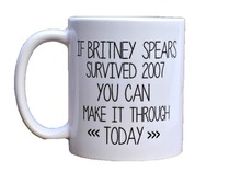 Britney Mugs (2 sides printed) If Britney Spears Survived 2007 You Can Make it Through Today mugs Celebrity cups Ceramic Mug