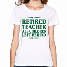 2017 Retired Teacher All Children Left Behind Print Women  Premium Cotton T shirts  Fashion Cartoon  Customized Summer Dance