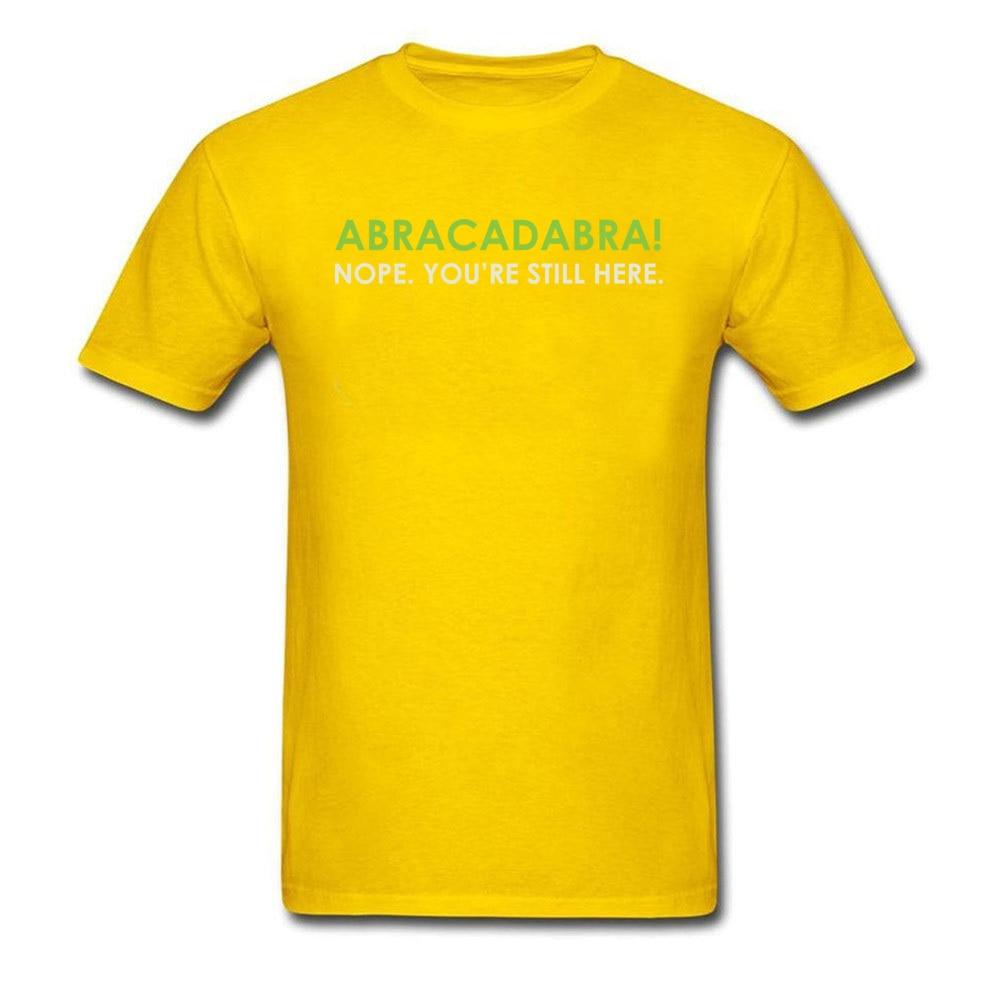 Abracadabra Nope. Youre Still Here Short Sleeve T Shirt Round Neck Pure Cotton Men Top T-shirts Printed On Tops Shirts 2018 New Abracadabra Nope. Youre Still Here yellow