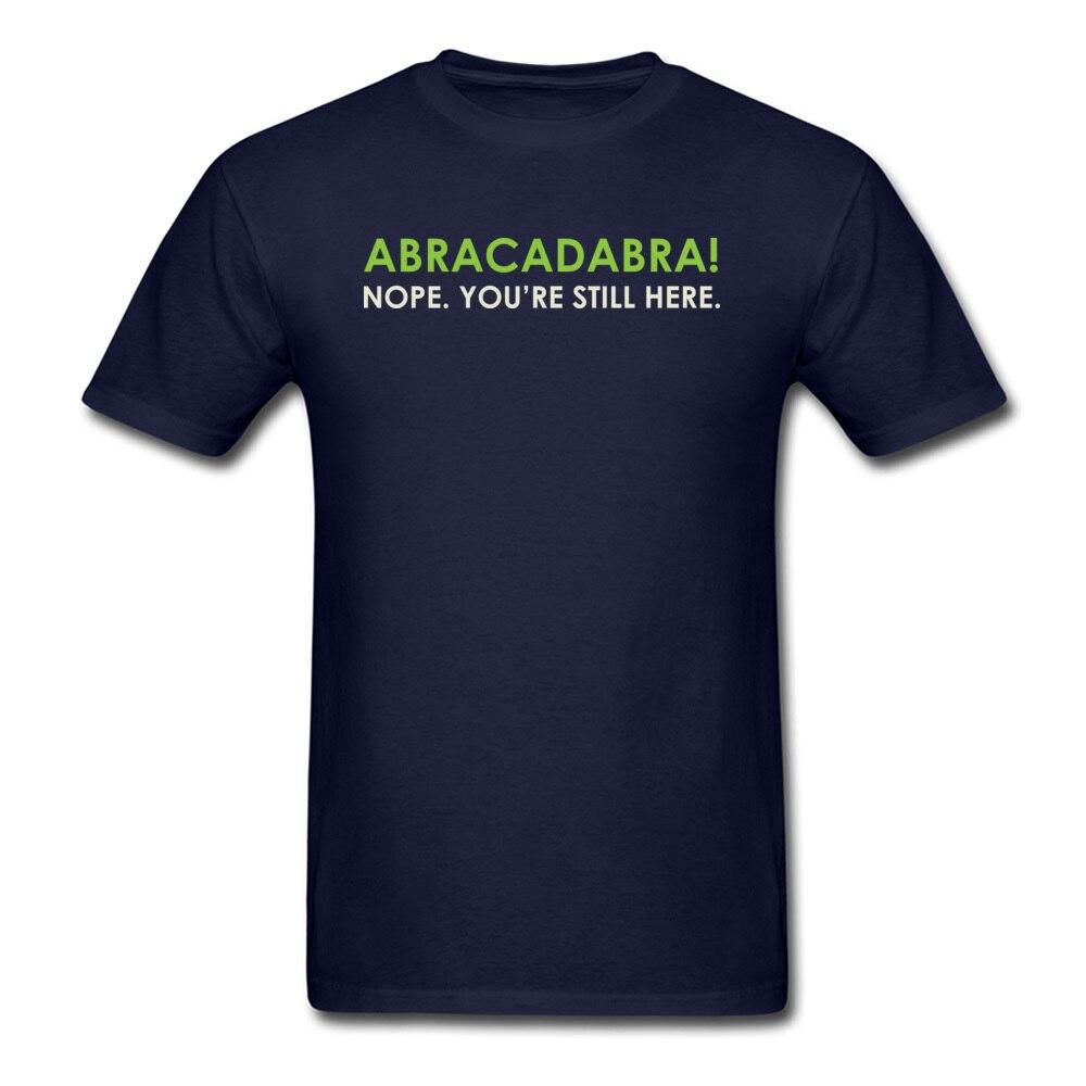 Abracadabra Nope. Youre Still Here Short Sleeve T Shirt Round Neck Pure Cotton Men Top T-shirts Printed On Tops Shirts 2018 New Abracadabra Nope. Youre Still Here navy