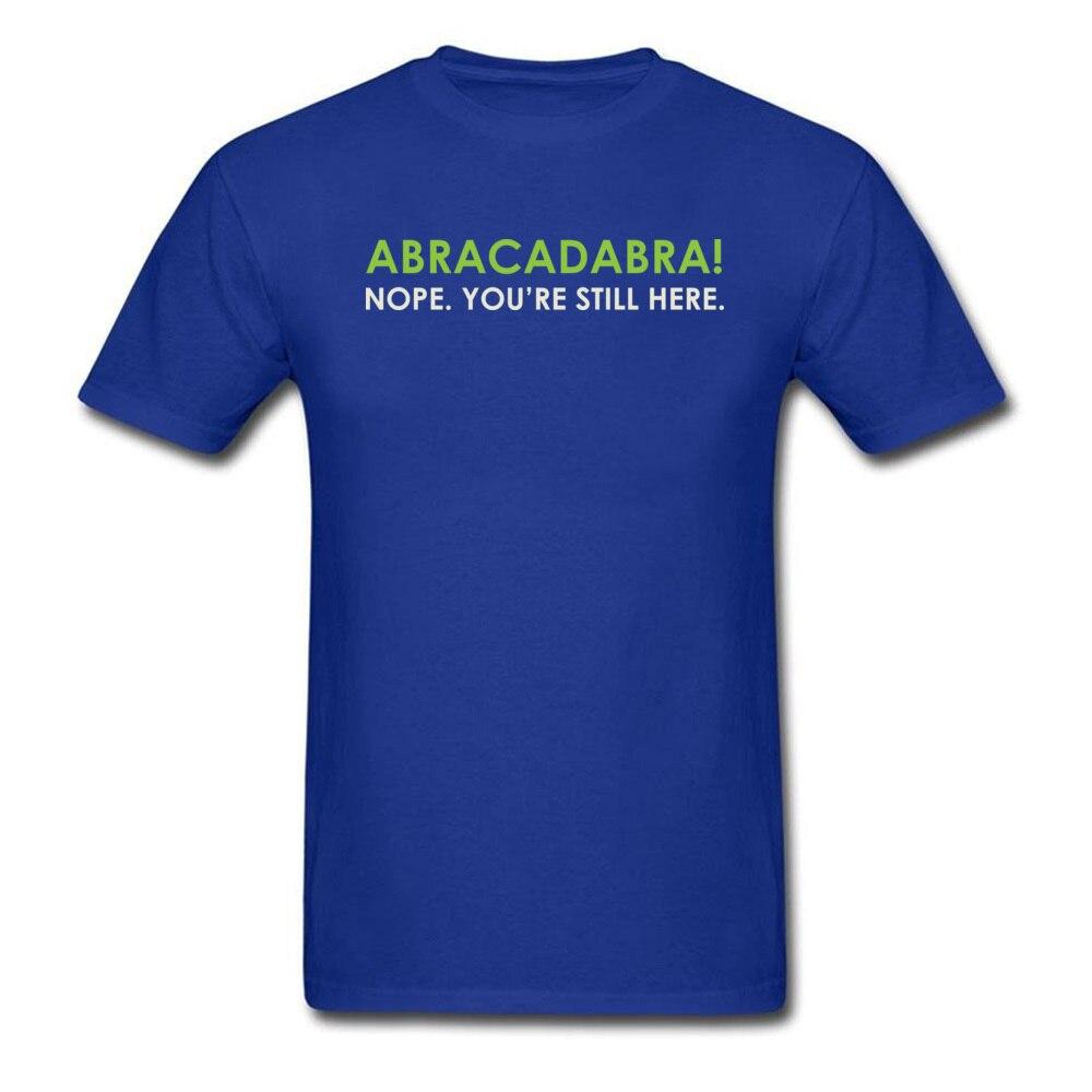 Abracadabra Nope. Youre Still Here Short Sleeve T Shirt Round Neck Pure Cotton Men Top T-shirts Printed On Tops Shirts 2018 New Abracadabra Nope. Youre Still Here blue