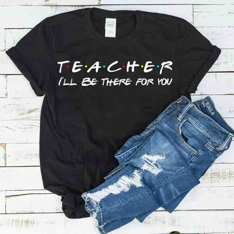 Teacher I'll Be There For You School T Shirt Plus Size Harajuku Women Shirts Short Sleeve Tops Camisas Mujer Drop Shipping