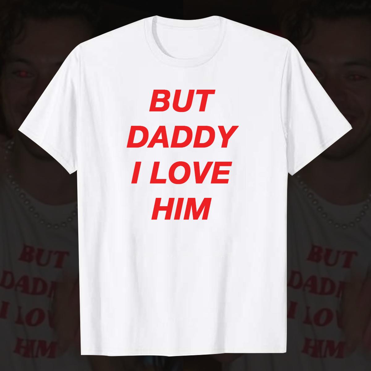 Harry Styles Shirt But Daddy I Love Him Shirt Harry Styles But Daddy I Love Him