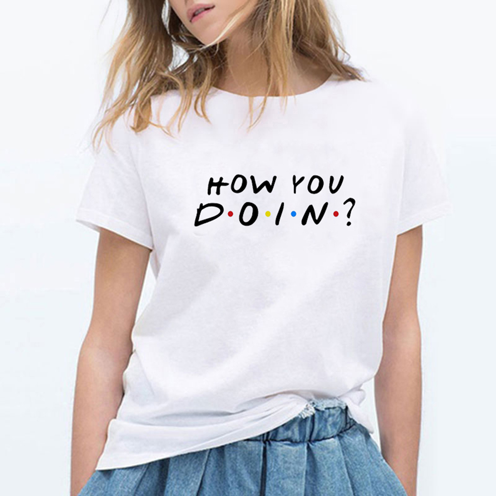 FRIENDS HOW YOU DOIN Letter Print T Shirt Women Casual Funny T Shirt For Lady Top Tee Hipster