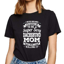 Tops T Shirt Women id grow up to be a super sexy dachshund mom Casual Black Short Female Tshirt(China)