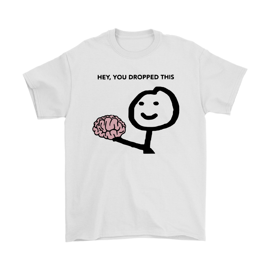 Hey You Dropped This Your Brain Sarcasm Shirts