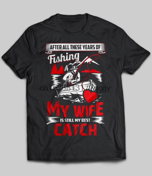 Brand After All These Years Of Fishing My Wife Is Still My Best Catch T-Shirt 2020 Men Short Sleeve T-Shirt image