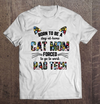 Born To Be A Stay At Home Cat Mom Forced To Go To Work Rad Tech T-Shirts
