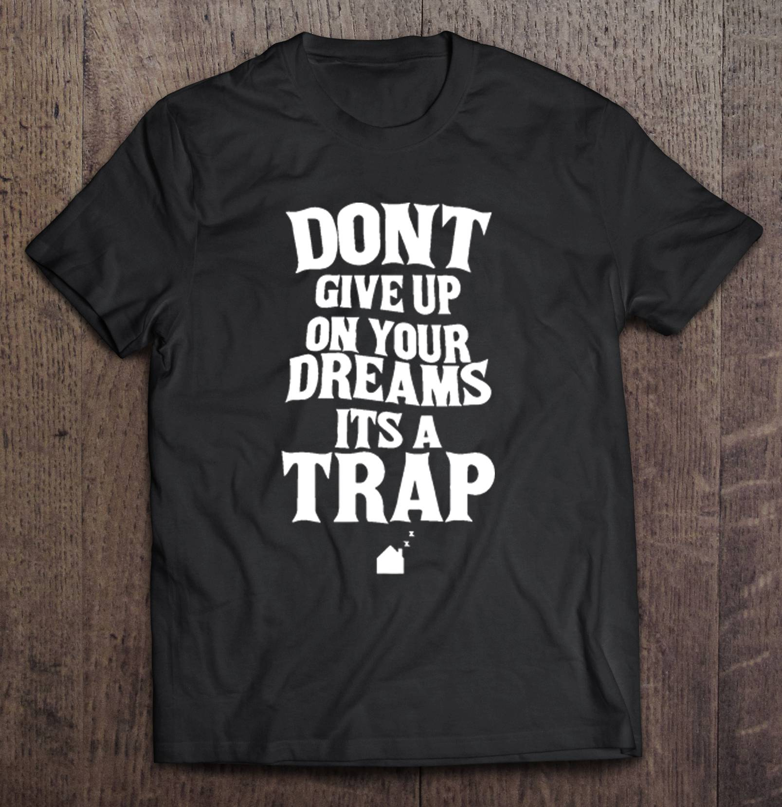 Don'T Give Up On Your Dreams Its A Trap T-Shirts image