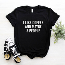 I LIKE COFFEE AND MAYBE 3 PEOPLE Women tshirt Casual Cotton