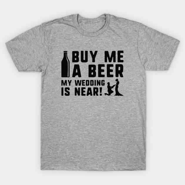 Men t-shirt Buy Me A Beer My Wedding Is Near! tshirt Women t shirt
