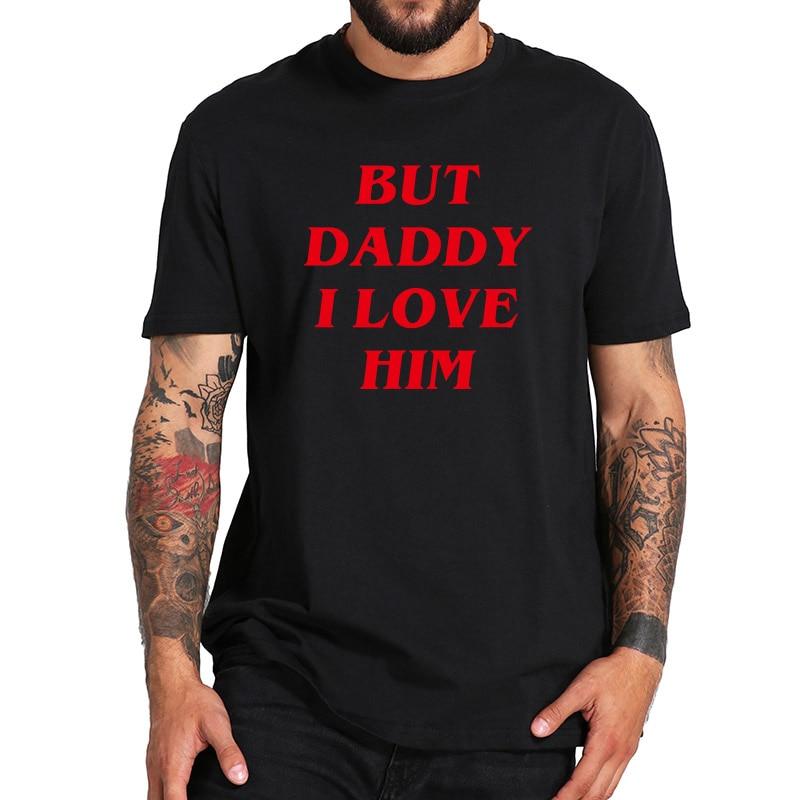 But Daddy I Love Him T Shirt - Funny Comic Romantic Love Fantasy Film Tshirt Casual Comfortable Short Sleeve