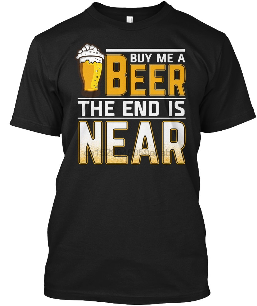 Men T Shirt Buy Me A Beer The End Is Near T Shirt Ba Women tshirt