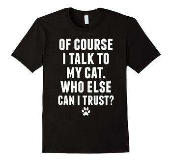 I Talk To My Cat, Who Else Can I Trust  Funny Cat T-Shirt Cotton O-Neck Short Sleeve Men's T Shirt New Size S-3XL giant bicycles mountains bikes t shirt s to 3xl