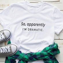 So Apparently I'm Dramatic Women Tshirt Cotton Casual Funny t shirt For Lady Yon