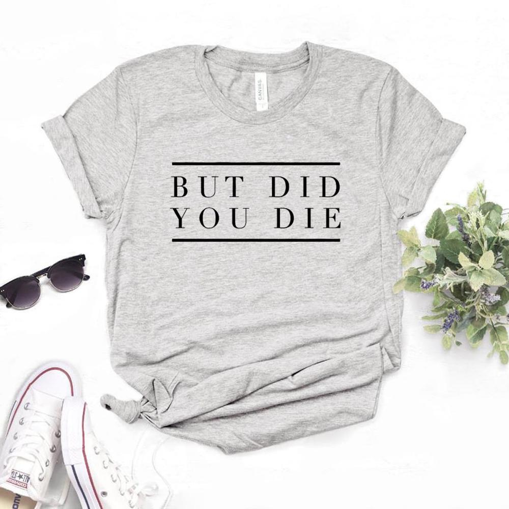 But Did You Die Women Tshirts Cotton Casual Funny T Shirt For Lady  Top Tee Hipster 6 Color Drop Ship NA-467