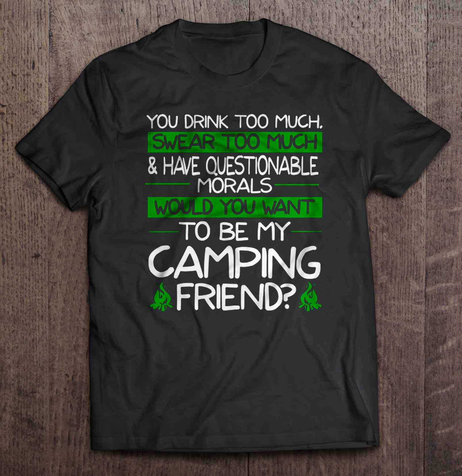 You Drink Too Much Swear Too Much & Have Questionable Morals Would You Want To Be My Camping Friend T-Shirts image