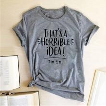 That's A Horrible Idea I'm In Printing T-shirts Women Summer 2020 Harajuku Top Loose Short Sleeve Woman Tshirts Cotton Feminist