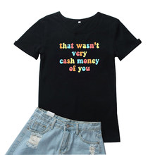 That Wasn't Very Cash Money of You Tshirt Women Letters Printing Tee Women Short Sleeves Women T Shirts Loose Camisetas Mujer