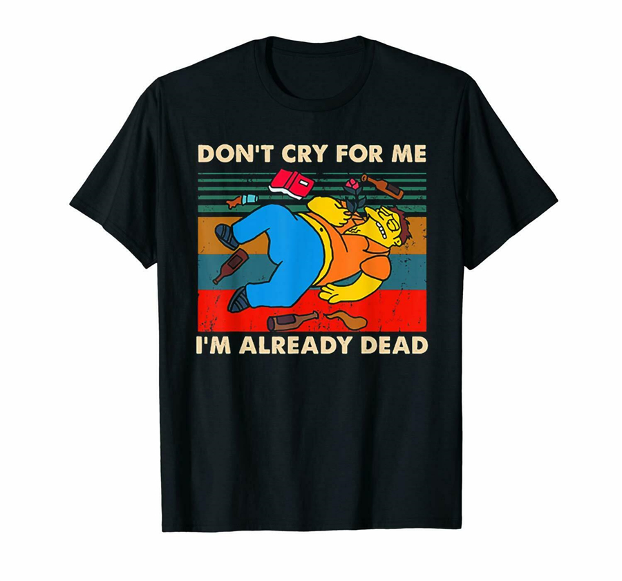 Don't Cry For Me I'm Already Dead Pukahontas Meme Funny Black Tops Tee T Shirt S-3XL Christmas Gifts T-Shirt