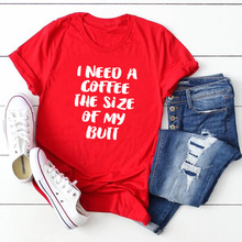 Funny Graphic Tee with Saying Cute Tops Tumblr Shirt I NEED A COFFEE THE SIZE OF MY BUTT Women Casual Printed T-shirt