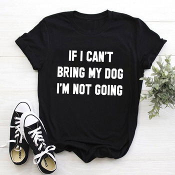 IF I CAN'T BRING MY DOG I'M NOT GOING Letter T-Shirt Crewneck Funny Casual tees Lover Gift 100% Cotton Dog Lover Gift Tops 3