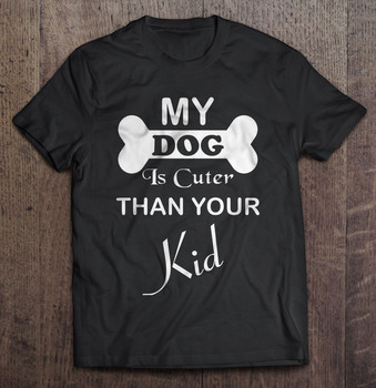 My Dog Is Cuter Than Your Kid T-Shirts