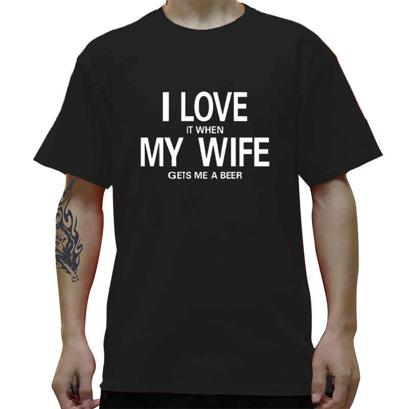I Love It When My Wife Gets Me A Beer Funny Creative T-Shirt T Shirt Men  New Short Sleeve O Neck Cotton Casual Top Tee