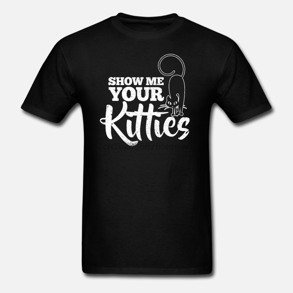 Men t shirt Show Me Your Kitties(6) tshirts Women-tshirt
