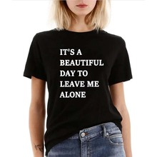 It's A Beautiful Day To Leave Me Alone Women tshirt Casual Cloth Hipster t shirt For Lady Yong Girl Top Tee Tumblr